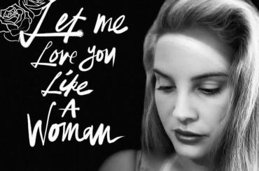 Let me Love you Like a Woman, ecco il nuovo singolo di Lana Del Rey – audio